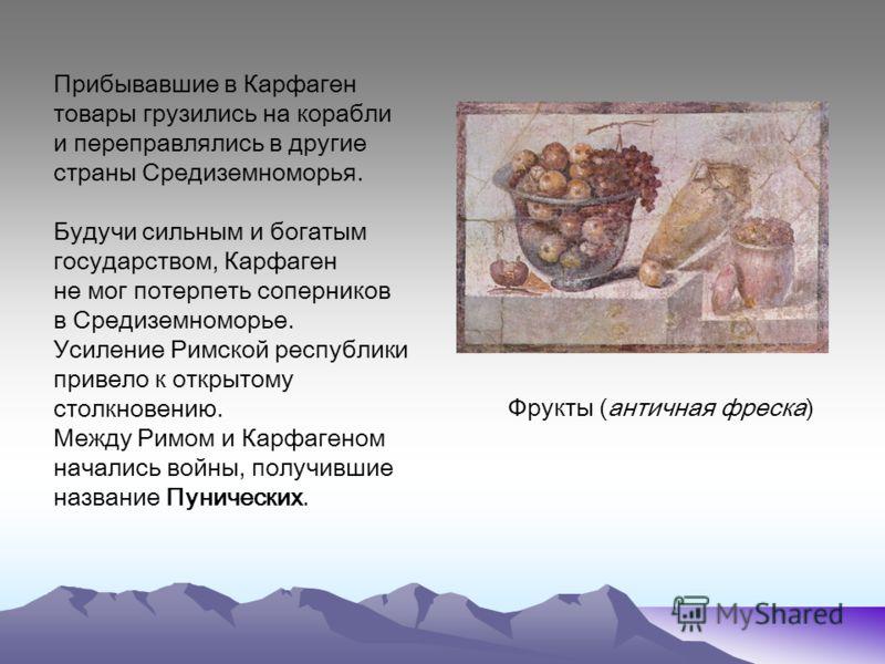 Прибывавшие в Карфаген товары грузились на корабли и переправлялись в другие страны Средиземноморья. Будучи сильным и богатым государством, Карфаген не мог потерпеть соперников в Средиземноморье. Усиление Римской республики привело к открытому столкн