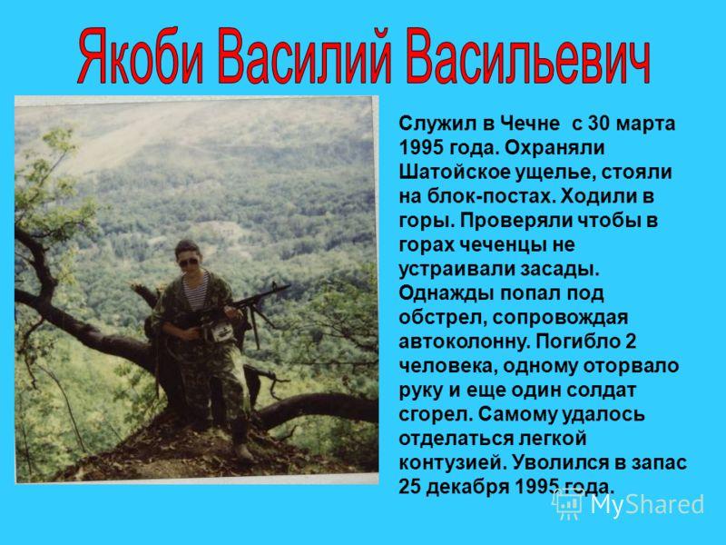 Служил в Чечне с 30 марта 1995 года. Охраняли Шатойское ущелье, стояли на блок-постах. Ходили в горы. Проверяли чтобы в горах чеченцы не устраивали засады. Однажды попал под обстрел, сопровождая автоколонну. Погибло 2 человека, одному оторвало руку и