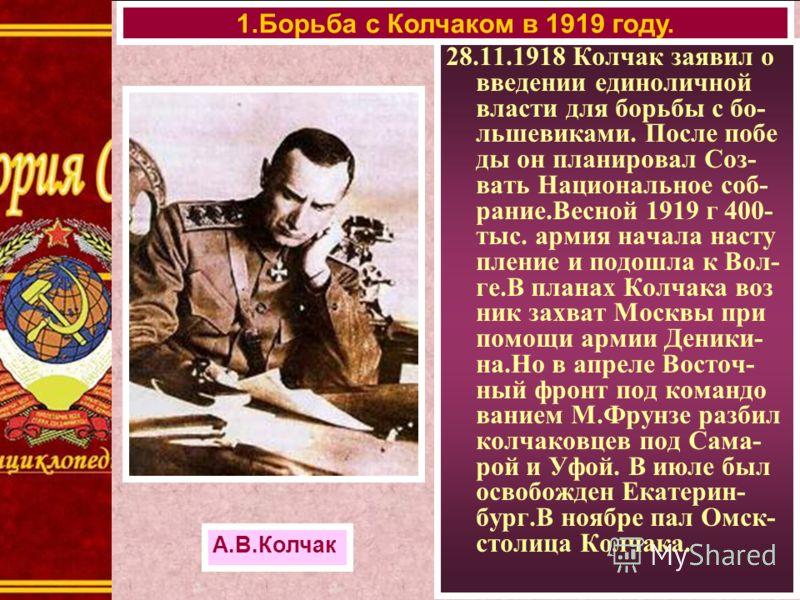 28.11.1918 Колчак заявил о введении единоличной власти для борьбы с бо- льшевиками. После побе ды он планировал Соз- вать Национальное соб- рание.Весной 1919 г 400- тыс. армия начала насту пление и подошла к Вол- ге.В планах Колчака воз ник захват Мо