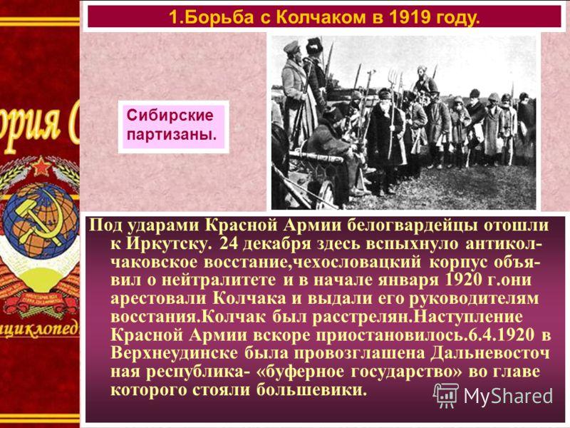 Под ударами Красной Армии белогвардейцы отошли к Иркутску. 24 декабря здесь вспыхнуло антикол- чаковское восстание,чехословацкий корпус объя- вил о нейтралитете и в начале января 1920 г.они арестовали Колчака и выдали его руководителям восстания.Колч