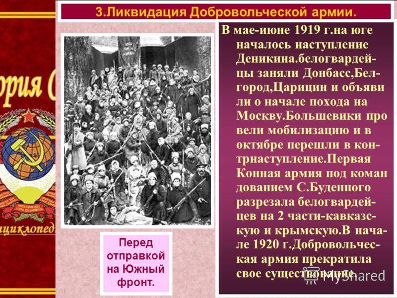 В мае-июне 1919 г.на юге началось наступление Деникина.белогвардей- цы заняли Донбасс,Бел- город,Царицин и объяви ли о начале похода на Москву.Большевики про вели мобилизацию и в октябре перешли в кон- трнаступление.Первая Конная армия под коман дова