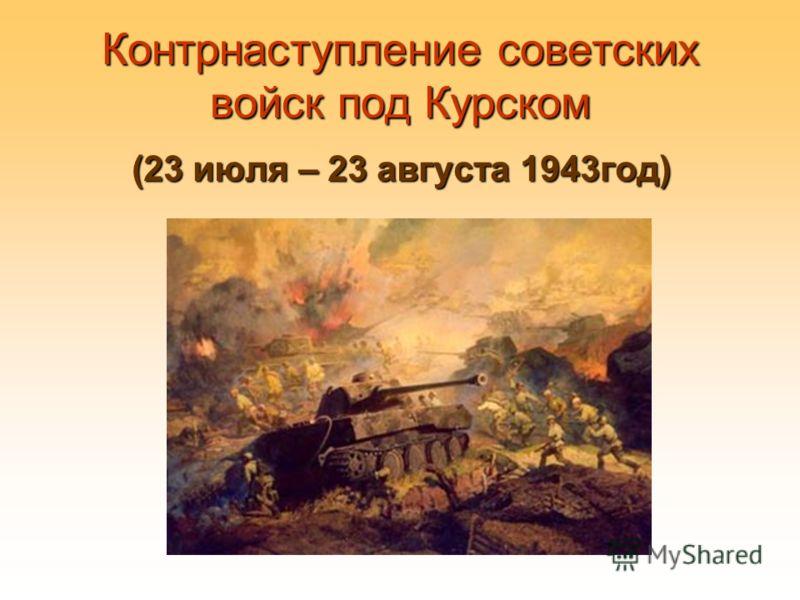 Контрнаступление советских войск под Курском (23 июля – 23 августа 1943год)