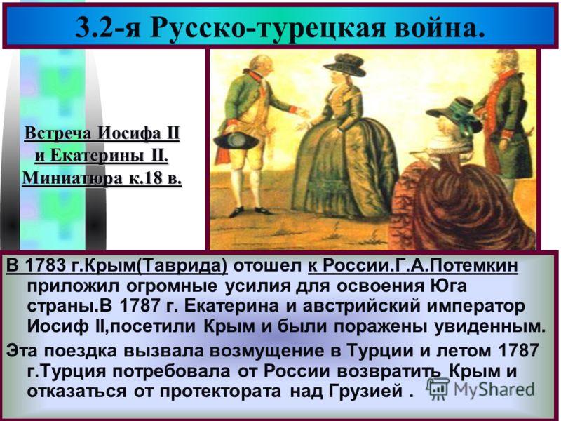 Меню 3.2-я Русско-турецкая война. В 1783 г.Крым(Таврида) отошел к России.Г.А.Потемкин приложил огромные усилия для освоения Юга страны.В 1787 г. Екатерина и австрийский император Иосиф II,посетили Крым и были поражены увиденным. Эта поездка вызвала в