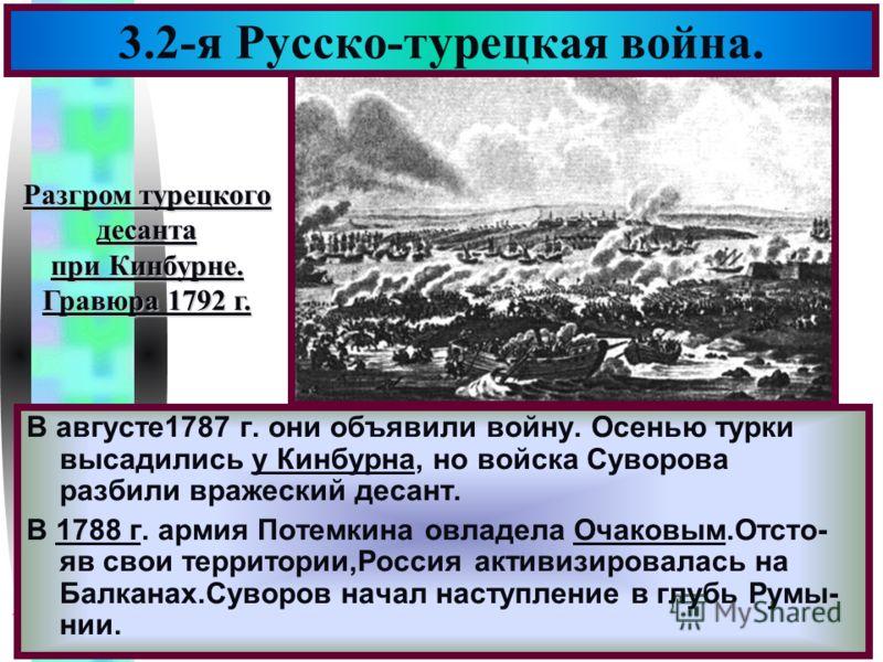 Меню 3.2-я Русско-турецкая война. В августе1787 г. они объявили войну. Осенью турки высадились у Кинбурна, но войска Суворова разбили вражеский десант. В 1788 г. армия Потемкина овладела Очаковым.Отсто- яв свои территории,Россия активизировалась на Б
