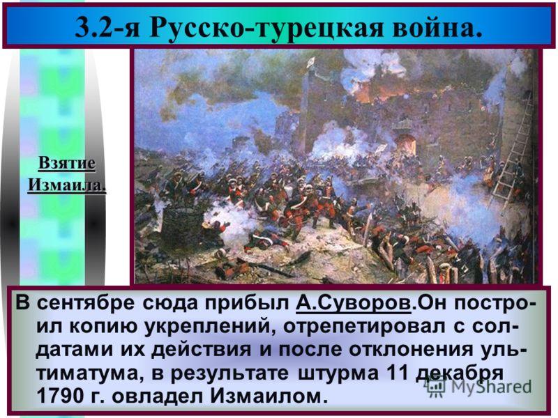 Меню 3.2-я Русско-турецкая война. В сентябре сюда прибыл А.Суворов.Он постро- ил копию укреплений, отрепетировал с сол- датами их действия и после отклонения уль- тиматума, в результате штурма 11 декабря 1790 г. овладел Измаилом. ВзятиеИзмаила.