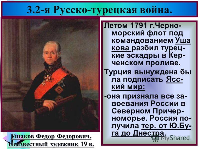Меню 3.2-я Русско-турецкая война. Летом 1791 г.Черно- морский флот под командованием Уша кова разбил турец- кие эскадры в Кер- ченском проливе. Турция вынуждена бы ла подписать Ясс- кий мир: -она признала все за- воевания России в Северном Причер- но