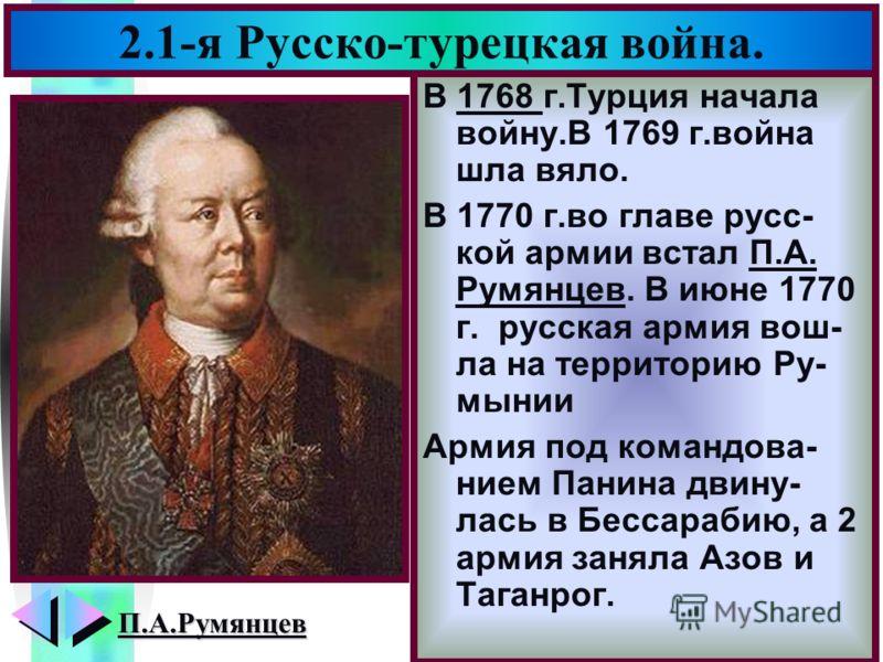 Меню 2.1-я Русско-турецкая война. В 1768 г.Турция начала войну.В 1769 г.война шла вяло. В 1770 г.во главе русс- кой армии встал П.А. Румянцев. В июне 1770 г. русская армия вош- ла на территорию Ру- мынии Армия под командова- нием Панина двину- лась в