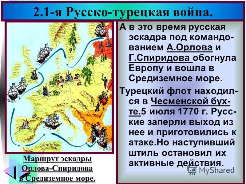 Меню 2.1-я Русско-турецкая война. А в это время русская эскадра под командо- ванием А.Орлова и Г.Спиридова обогнула Европу и вошла в Средиземное море. Турецкий флот находил- ся в Чесменской бух- те.5 июля 1770 г. Русс- кие заперли выход из нее и приг