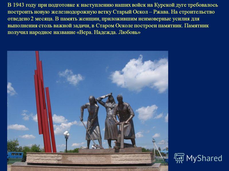В 1943 году при подготовке к наступлению наших войск на Курской дуге требовалось построить новую железнодорожную ветку Старый Оскол – Ржава. На строительство отведено 2 месяца. В память женщин, приложившим неимоверные усилия для выполнения столь важн