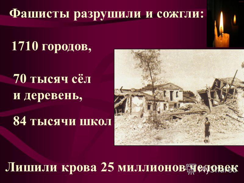 Фашисты разрушили и сожгли: 1710 городов, 70 тысяч сёл и деревень, 84 тысячи школ Лишили крова 25 миллионов человек
