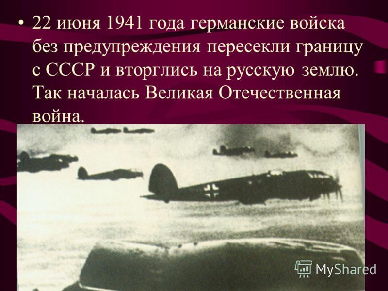 22 июня 1941 года германские войска без предупреждения пересекли границу с СССР и вторглись на русскую землю. Так началась Великая Отечественная война.