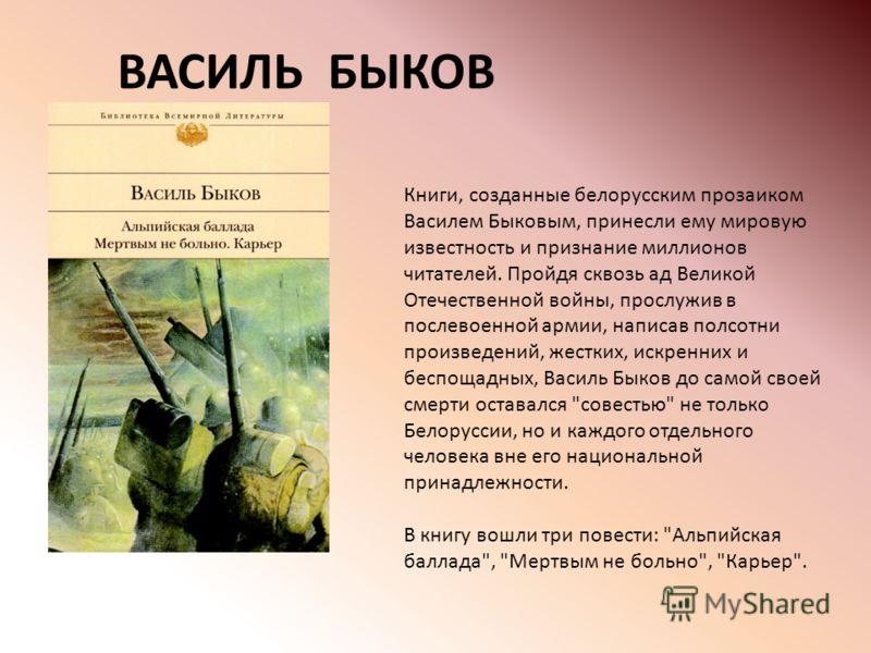 Книги, созданные белорусским прозаиком Василем Быковым, принесли ему мировую известность и признание миллионов читателей. Пройдя сквозь ад Великой Отечественной войны, прослужив в послевоенной армии, написав полсотни произведений, жестких, искренних
