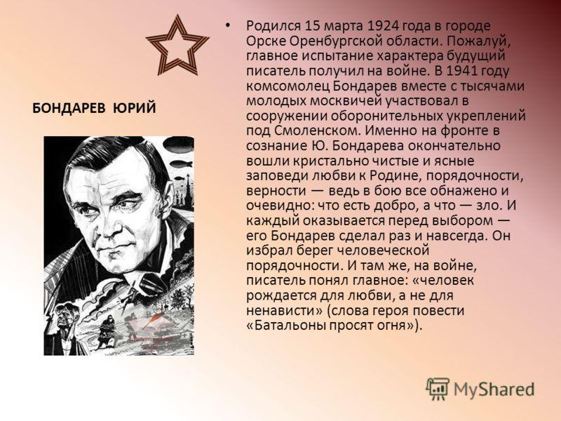 БОНДАРЕВ ЮРИЙ Родился 15 марта 1924 года в городе Орске Оренбургской области. Пожалуй, главное испытание характера будущий писатель получил на войне. В 1941 году комсомолец Бондарев вместе с тысячами молодых москвичей участвовал в сооружении оборонит