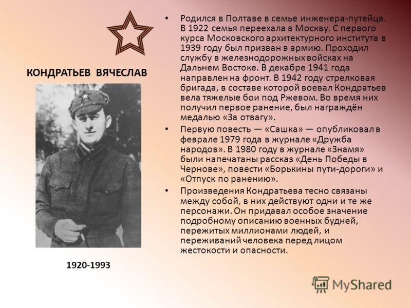 КОНДРАТЬЕВ ВЯЧЕСЛАВ Родился в Полтаве в семье инженера-путейца. В 1922 семья переехала в Москву. С первого курса Московского архитектурного института в 1939 году был призван в армию. Проходил службу в железнодорожных войсках на Дальнем Востоке. В дек