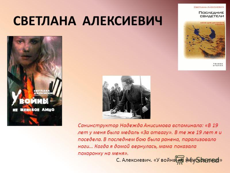 СВЕТЛАНА АЛЕКСИЕВИЧ Санинструктор Надежда Анисимова вспоминала: «В 19 лет у меня была медаль «За отвагу». В те же 19 лет я и поседела. В последнем бою была ранена, парализовало ноги… Когда я домой вернулась, мама показала похоронку на меня». С. Алекс