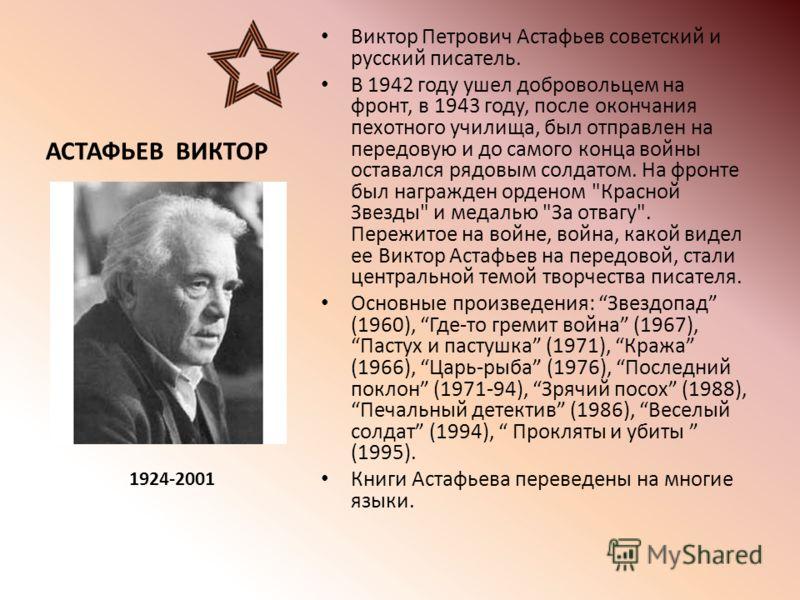 АСТАФЬЕВ ВИКТОР Виктор Петрович Астафьев советский и русский писатель. В 1942 году ушел добровольцем на фронт, в 1943 году, после окончания пехотного училища, был отправлен на передовую и до самого конца войны оставался рядовым солдатом. На фронте бы