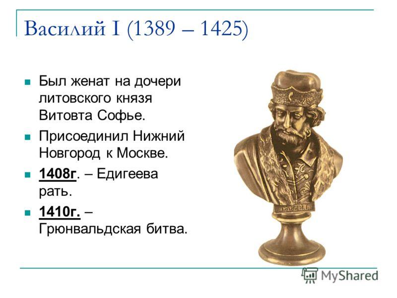 Василий I (1389 – 1425) Был женат на дочери литовского князя Витовта Софье. Присоединил Нижний Новгород к Москве. 1408г. – Едигеева рать. 1410г. – Грюнвальдская битва.