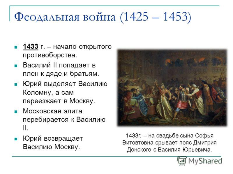 Феодальная война (1425 – 1453) 1433 г. – начало открытого противоборства. Василий II попадает в плен к дяде и братьям. Юрий выделяет Василию Коломну, а сам переезжает в Москву. Московская элита перебирается к Василию II. Юрий возвращает Василию Москв