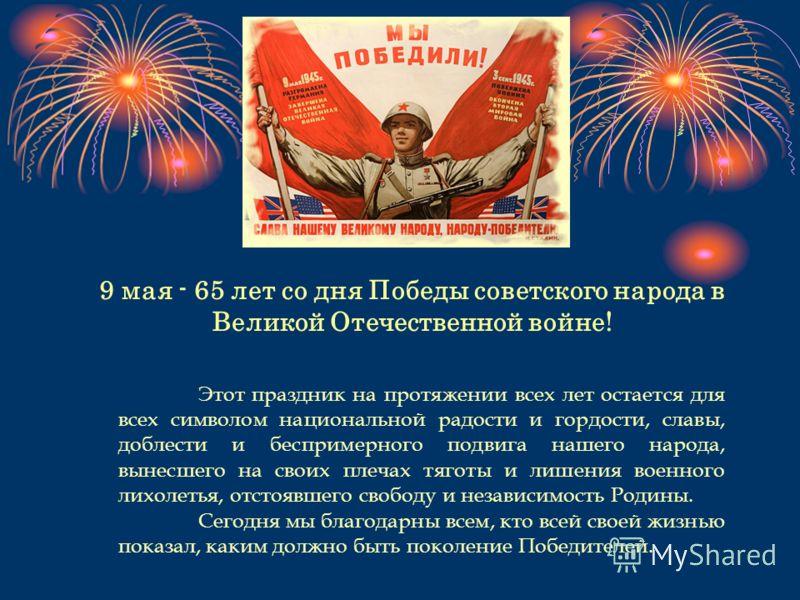 9 мая - 65 лет со дня Победы советского народа в Великой Отечественной войне! Этот праздник на протяжении всех лет остается для всех символом национальной радости и гордости, славы, доблести и беспримерного подвига нашего народа, вынесшего на своих п