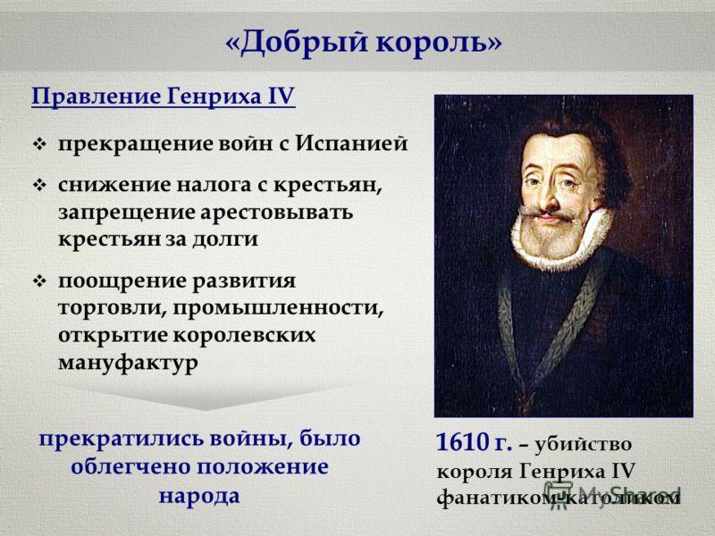 «Добрый король» Правление Генриха IV прекращение войн с Испанией снижение налога с крестьян, запрещение арестовывать крестьян за долги поощрение развития торговли, промышленности, открытие королевских мануфактур прекратились войны, было облегчено пол