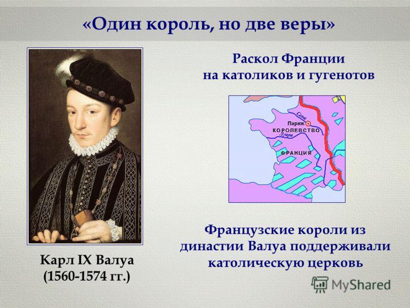 «Один король, но две веры» Карл IX Валуа (1560-1574 гг.) Раскол Франции на католиков и гугенотов Французские короли из династии Валуа поддерживали католическую церковь