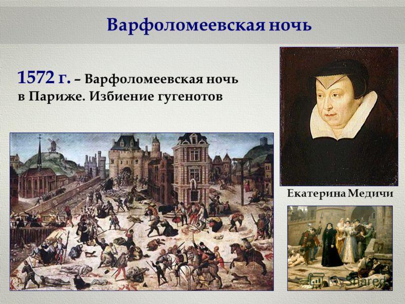 Варфоломеевская ночь Екатерина Медичи 1572 г. – Варфоломеевская ночь в Париже. Избиение гугенотов