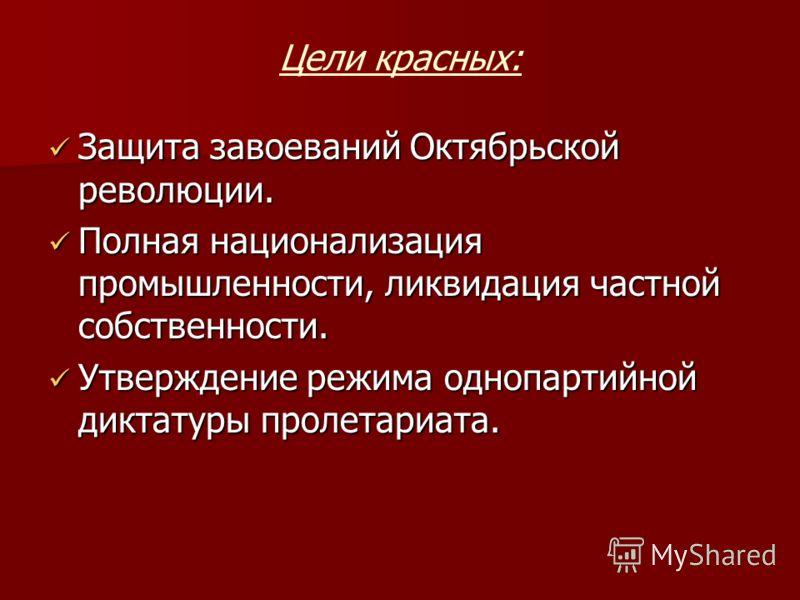Цели красных: Защита завоеваний Октябрьской революции. Защита завоеваний Октябрьской революции. Полная национализация промышленности, ликвидация частной собственности. Полная национализация промышленности, ликвидация частной собственности. Утверждени