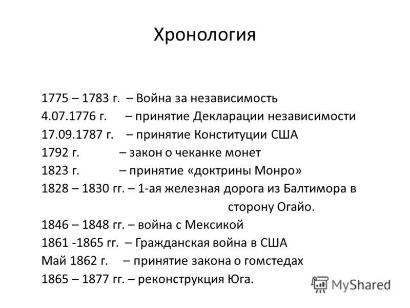Хронология 1775 – 1783 г. – Война за независимость 4.07.1776 г. – принятие Декларации независимости 17.09.1787 г. – принятие Конституции США 1792 г. – закон о чеканке монет 1823 г. – принятие «доктрины Монро» 1828 – 1830 гг. – 1-ая железная дорога из