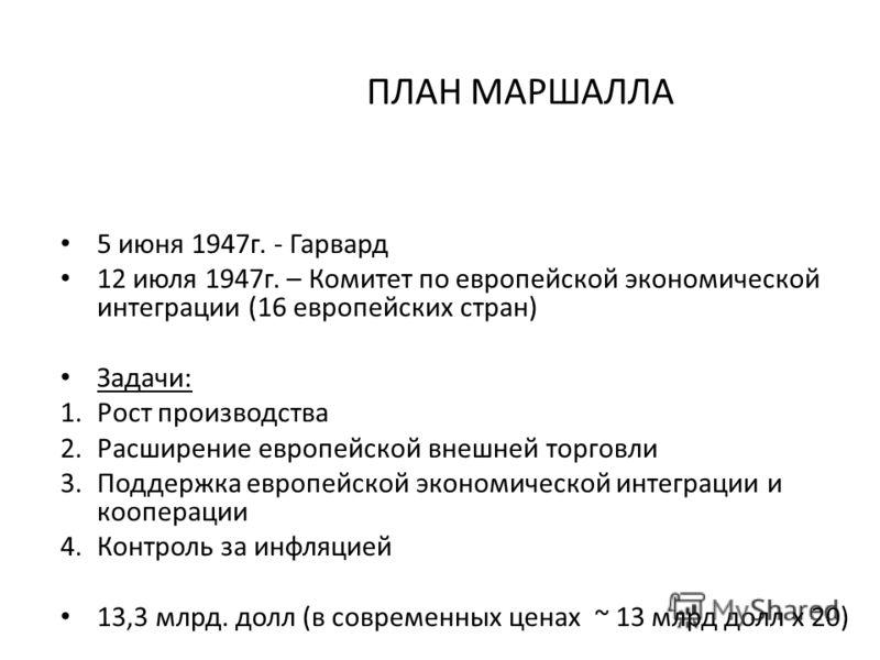 ПЛАН МАРШАЛЛА 5 июня 1947г. - Гарвард 12 июля 1947г. – Комитет по европейской экономической интеграции (16 европейских стран) Задачи: 1.Рост производства 2.Расширение европейской внешней торговли 3.Поддержка европейской экономической интеграции и коо