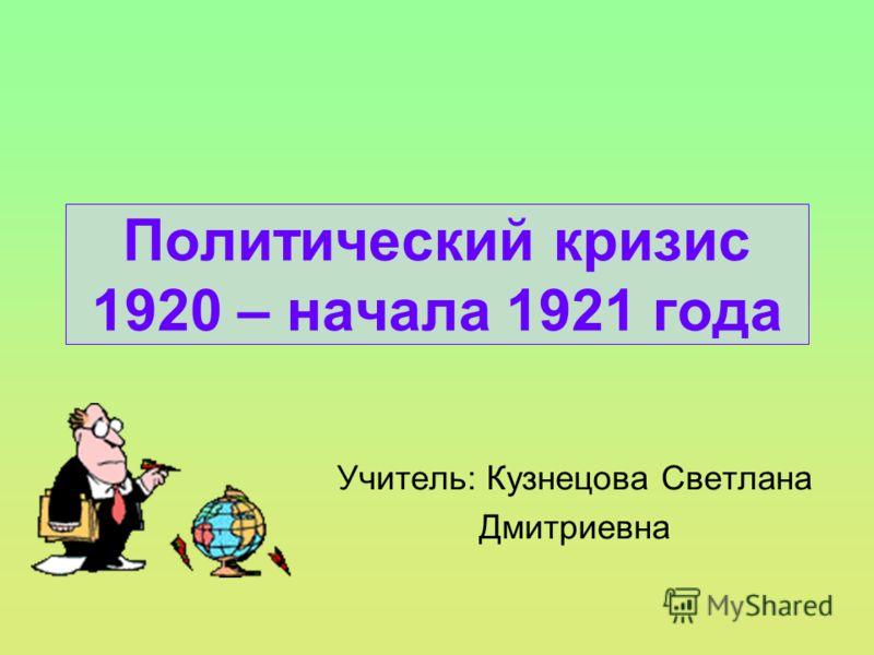 Политический кризис 1920 – начала 1921 года Учитель: Кузнецова Светлана Дмитриевна