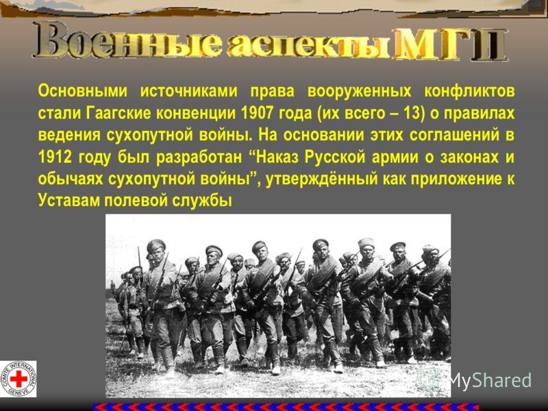 Основными источниками права вооруженных конфликтов стали Гаагские конвенции 1907 года (их всего – 13) о правилах ведения сухопутной войны. На основании этих соглашений в 1912 году был разработан Наказ Русской армии о законах и обычаях сухопутной войн