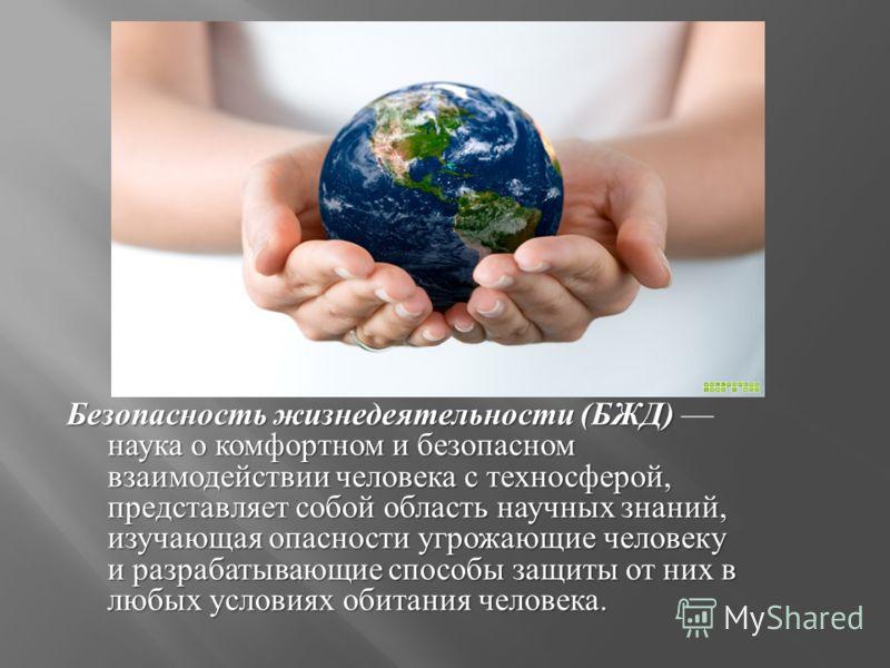 Безопасность жизнедеятельности ( БЖД ) наука о комфортном и безопасном взаимодействии человека с техносферой, представляет собой область научных знаний, изучающая опасности угрожающие человеку и разрабатывающие способы защиты от них в любых условиях