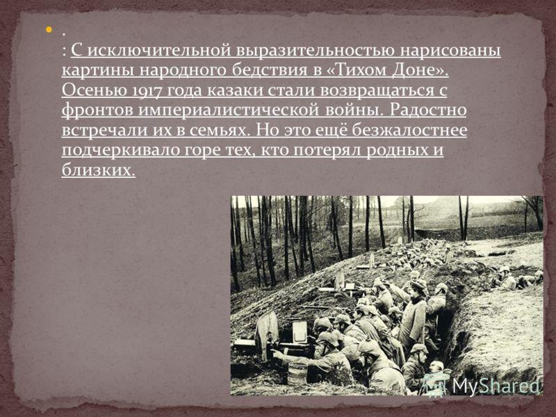 . : С исключительной выразительностью нарисованы картины народного бедствия в «Тихом Доне». Осенью 1917 года казаки стали возвращаться с фронтов империалистической войны. Радостно встречали их в семьях. Но это ещё безжалостнее подчеркивало горе тех,