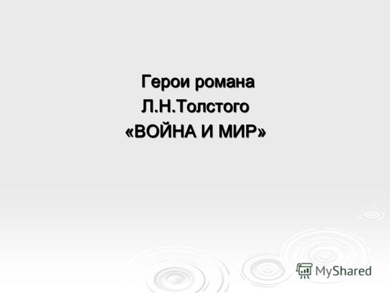Герои романа Герои романаЛ.Н.Толстого «ВОЙНА И МИР»