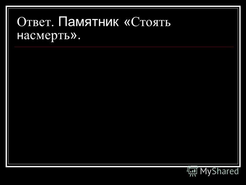 Ответ. Памятник « Стоять н асмерть ».