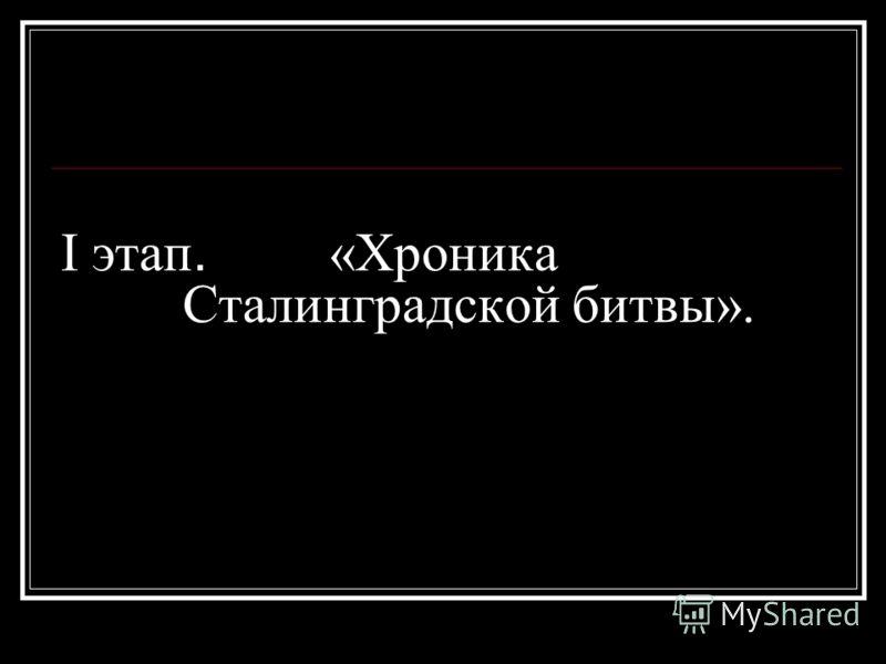 I этап. «Хроника Сталинградской битвы».