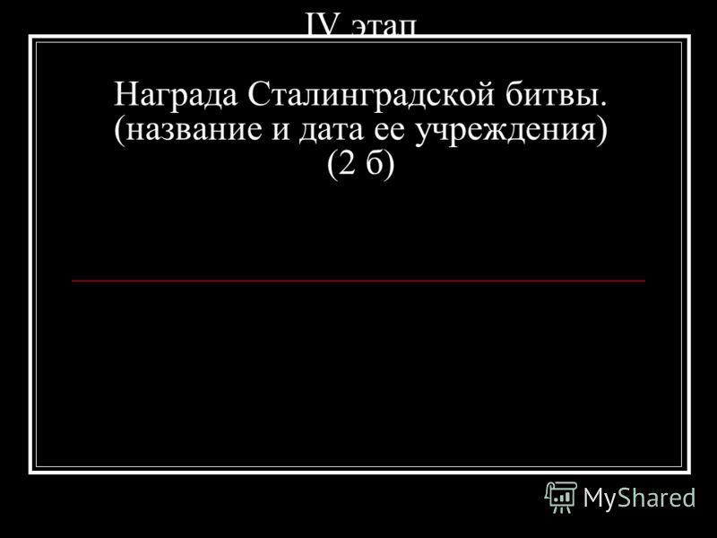 IV этап Награда Сталинградской битвы. (название и дата ее учреждения) (2 б)