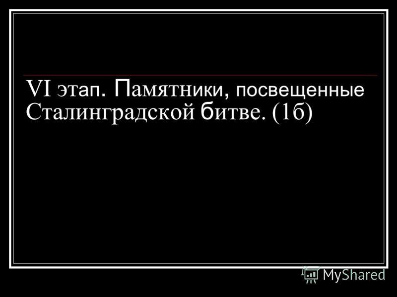 VI эт ап. П амятн ики, посвещенные Сталинградской б итве. (1б)