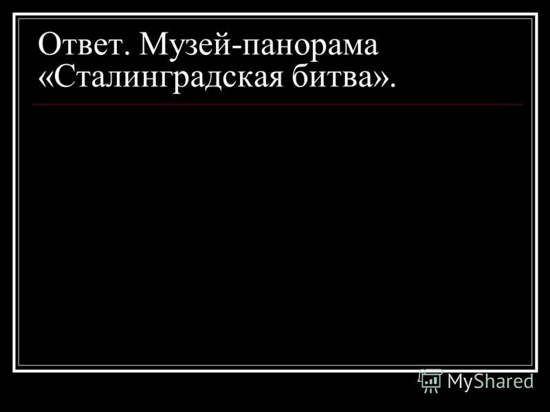 Ответ. Музей-панорама «Сталинградская битва».
