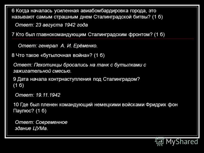 6 Когда началась усиленная авиабомбардировка города, это называют самым страшным днем Сталинградской битвы? (1 б) Ответ: 23 августа 1942 года 7 Кто был главнокомандующим Сталинградским фронтом? (1 б) Ответ: генерал А. И. Ерёменко. 8 Что такое «бутыло