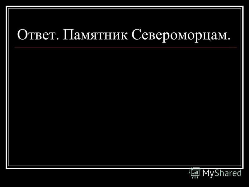 Ответ. Памятник Североморцам.