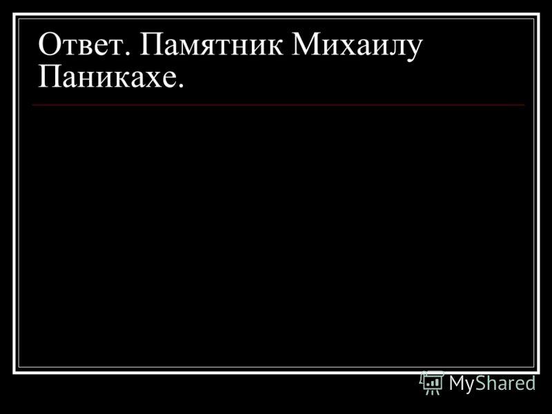 Ответ. Памятник Михаилу Паникахе.
