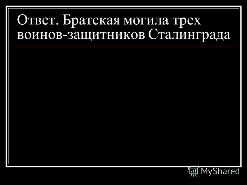 Ответ. Братская могила трех воинов-защитников Сталинграда