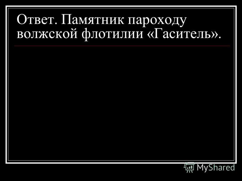 Ответ. Памятник пароходу волжской флотилии «Гаситель».