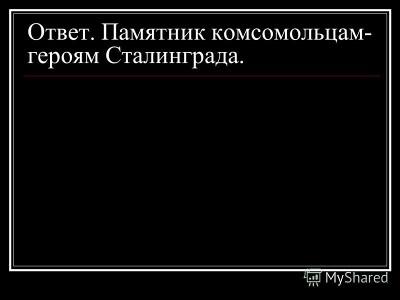 Ответ. Памятник комсомольцам- героям Сталинграда.