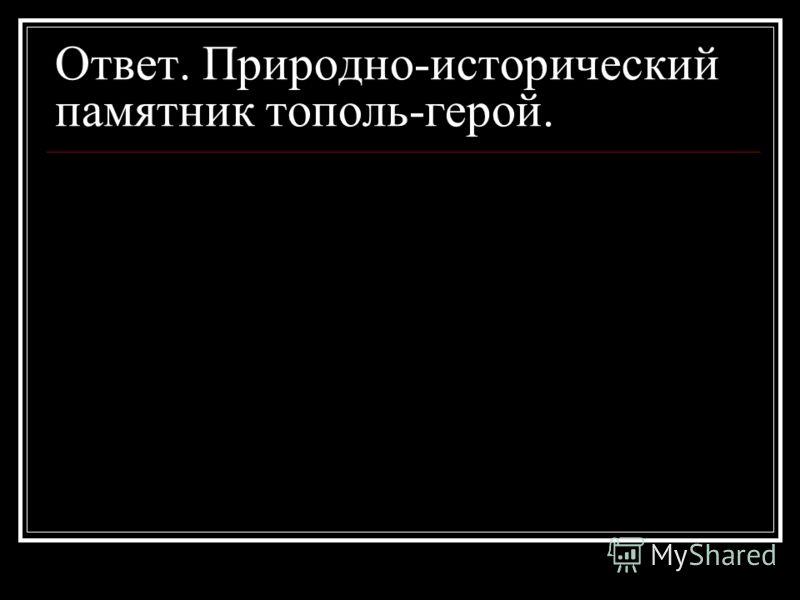 Ответ. Природно-исторический памятник тополь-герой.