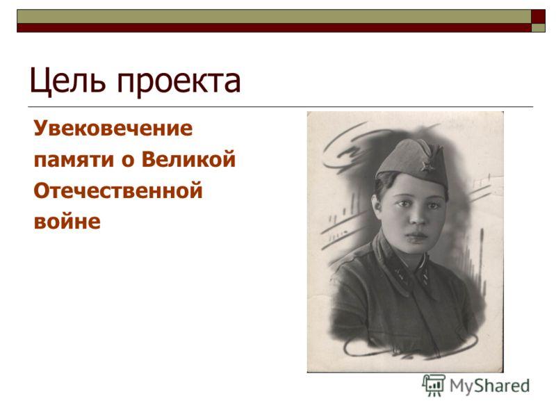 Цель проекта Увековечение памяти о Великой Отечественной войне