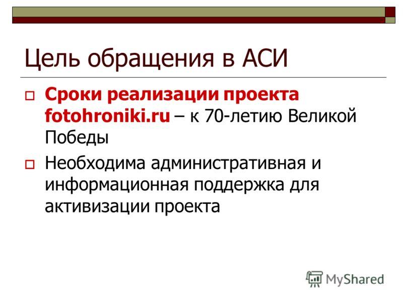 Цель обращения в АСИ Сроки реализации проекта fotohroniki.ru – к 70-летию Великой Победы Необходима административная и информационная поддержка для активизации проекта