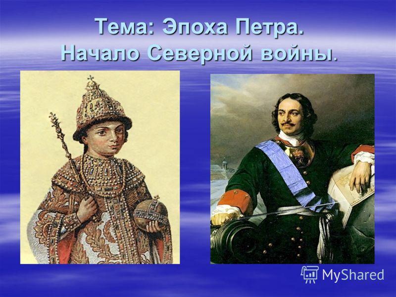 Тема: Эпоха Петра. Начало Северной войны.