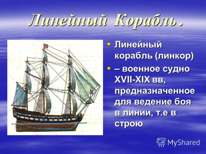 Линейный Корабль. Линейный корабль (линкор) Линейный корабль (линкор) – военное судно XVII-XIX вв, предназначенное для ведение боя в линии, т.е в строю – военное судно XVII-XIX вв, предназначенное для ведение боя в линии, т.е в строю